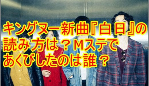 【動画】キングヌー新曲『白日』読み方は?Mステであくびしたのは誰?