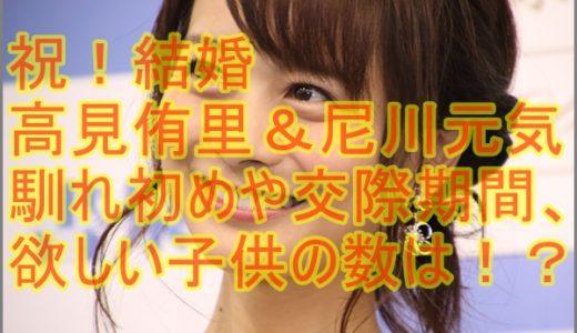 【動画】高見侑里と尼川元気の馴れ初めや交際期間は?欲しい子供の数は!