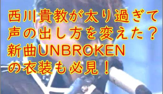 西川貴教が太りすぎて声の出し方を変えた?UNBROKEN画像&動画!