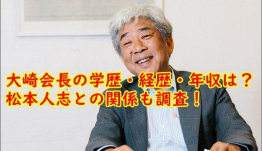 [顔画像]大崎洋会長の高校大学・経歴年収は?松本人志と関係がヤバい!