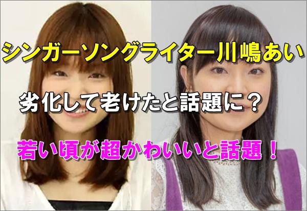 比較画像、川嶋あいは若い頃より劣化して老けた
