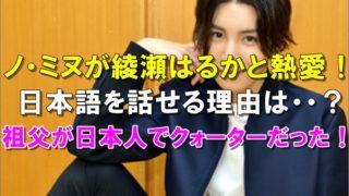 日本語を話せるノ・ミヌと綾瀬はるか交際2年と熱愛報道!