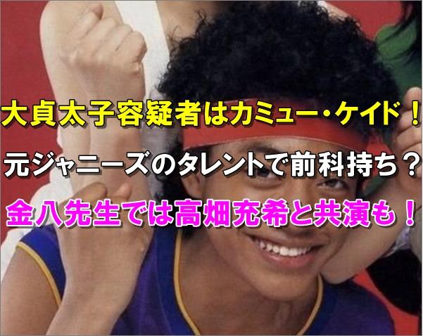 【顔画像】大貞太子(カミュー)は元ジャニーズで前科持ち?金八先生にも出演していた!