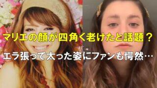 【比較画像】マリエの顔が変わった!四角く老けたと話題?エラ張って太った姿にファンも愕然…